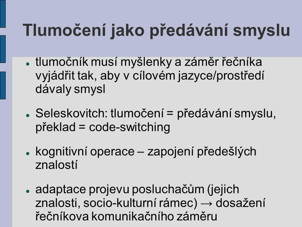 Tlumočení jako předávání smyslu tlumočník musí myšlenky a záměr řečníka vyjádřit tak, aby v cílovém jazyce/prostředí dávaly smysl Seleskovitch: tlumoč