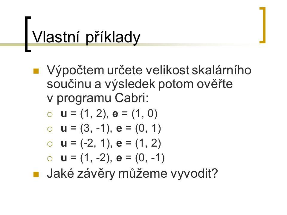 Vlastní příklady Výpočtem určete velikost skalárního součinu a výsledek potom ověřte v programu Cabri:  u = (1, 2), e = (1, 0)  u = (3, -1), e = (0, 1)  u = (-2, 1), e = (1, 2)  u = (1, -2), e = (0, -1) Jaké závěry můžeme vyvodit