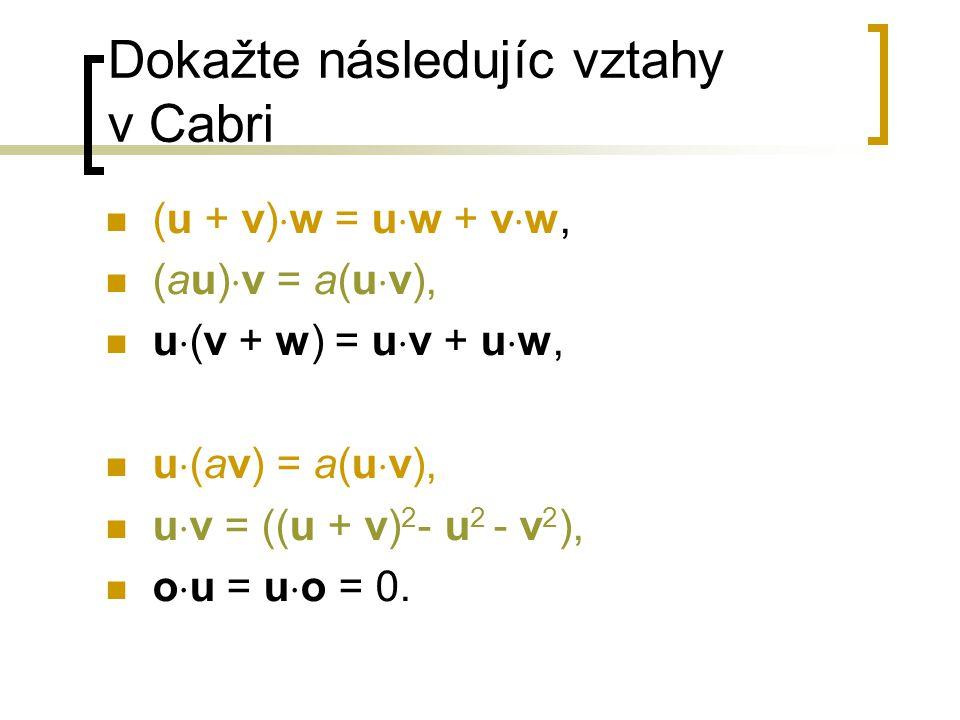 Dokažte následujíc vztahy v Cabri (u + v)  w = u  w + v  w, (au)  v = a(u  v), u  (v + w) = u  v + u  w, u  (av) = a(u  v), u  v = ((u + v) 2 - u 2 - v 2 ), o  u = u  o = 0.