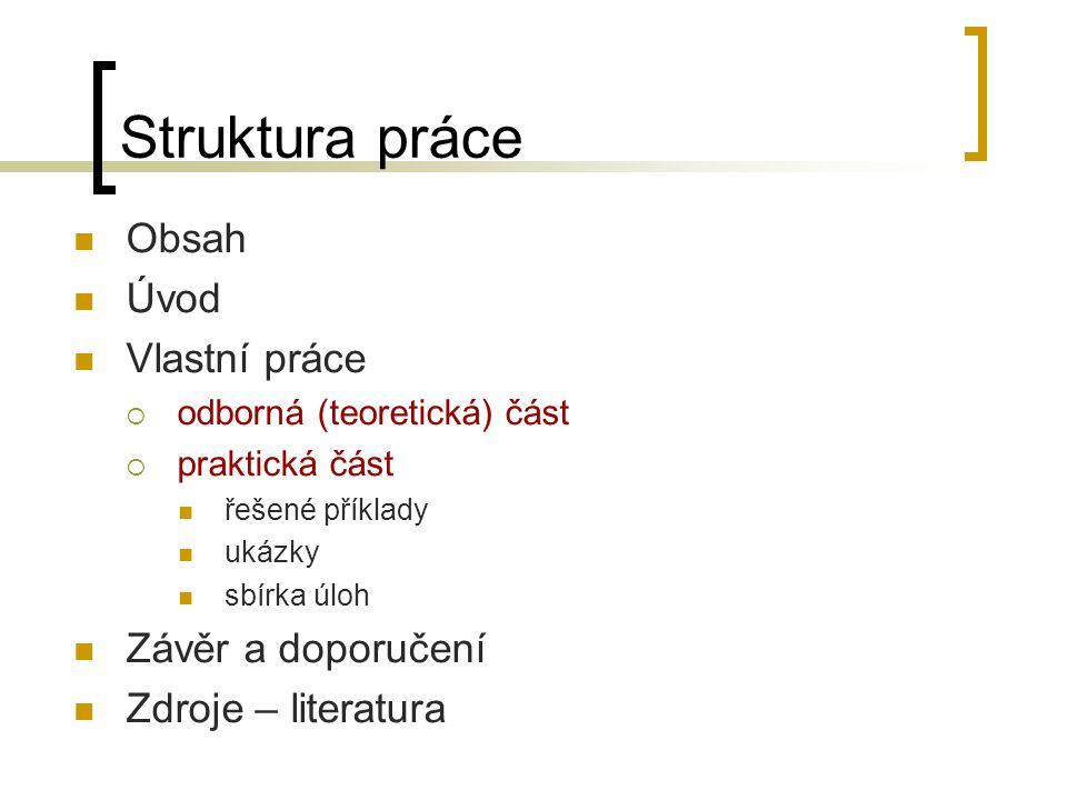 Struktura práce Obsah Úvod Vlastní práce  odborná (teoretická) část  praktická část řešené příklady ukázky sbírka úloh Závěr a doporučení Zdroje – literatura