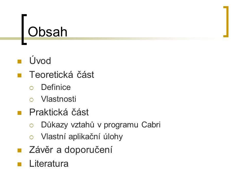 Obsah Úvod Teoretická část  Definice  Vlastnosti Praktická část  Důkazy vztahů v programu Cabri  Vlastní aplikační úlohy Závěr a doporučení Literatura