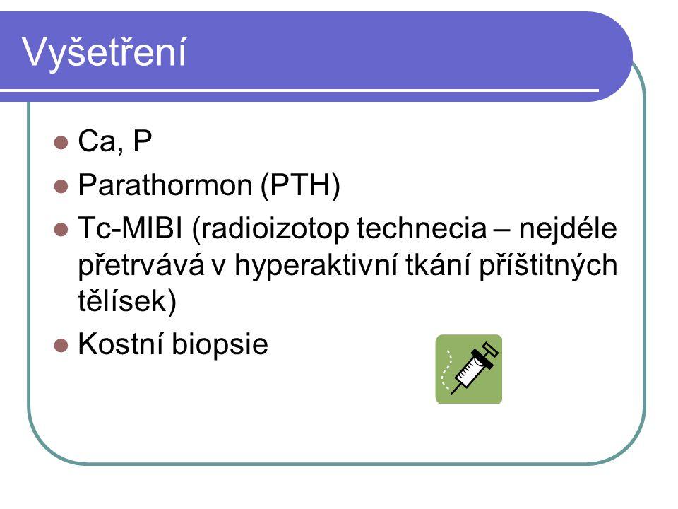 Vyšetření Ca, P Parathormon (PTH) Tc-MIBI (radioizotop technecia – nejdéle přetrvává v hyperaktivní tkání příštitných tělísek) Kostní biopsie