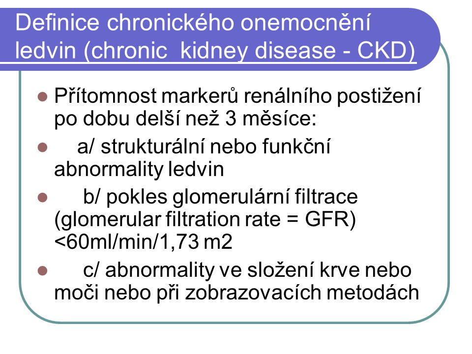 Definice chronického onemocnění ledvin (chronic kidney disease - CKD) Přítomnost markerů renálního postižení po dobu delší než 3 měsíce: a/ strukturální nebo funkční abnormality ledvin b/ pokles glomerulární filtrace (glomerular filtration rate = GFR) <60ml/min/1,73 m2 c/ abnormality ve složení krve nebo moči nebo při zobrazovacích metodách