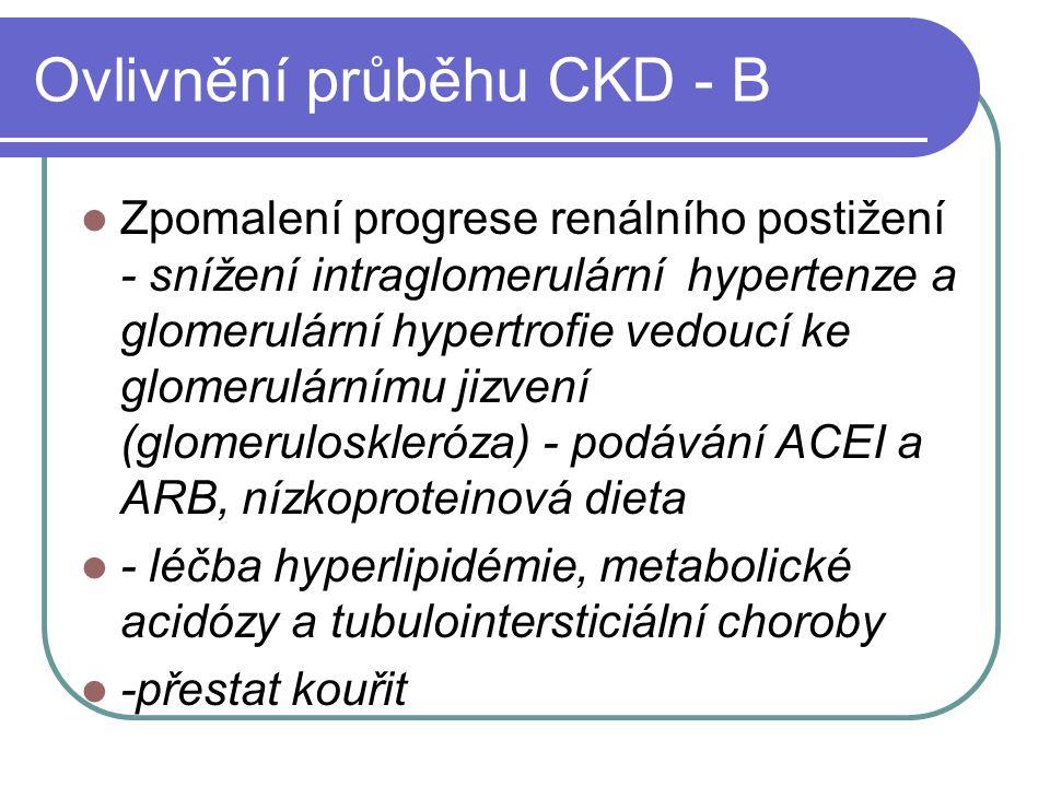 Ovlivnění průběhu CKD - B Zpomalení progrese renálního postižení - snížení intraglomerulární hypertenze a glomerulární hypertrofie vedoucí ke glomerulárnímu jizvení (glomeruloskleróza) - podávání ACEI a ARB, nízkoproteinová dieta - léčba hyperlipidémie, metabolické acidózy a tubulointersticiální choroby -přestat kouřit