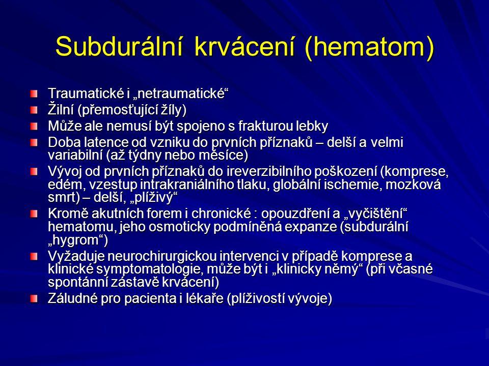 """Subdurální krvácení (hematom) Traumatické i """"netraumatické Žilní (přemosťující žíly) Může ale nemusí být spojeno s frakturou lebky Doba latence od vzniku do prvních příznaků – delší a velmi variabilní (až týdny nebo měsíce) Vývoj od prvních příznaků do ireverzibilního poškození (komprese, edém, vzestup intrakraniálního tlaku, globální ischemie, mozková smrt) – delší, """"plíživý Kromě akutních forem i chronické : opouzdření a """"vyčištění hematomu, jeho osmoticky podmíněná expanze (subdurální """"hygrom ) Vyžaduje neurochirurgickou intervenci v případě komprese a klinické symptomatologie, může být i """"klinicky němý (při včasné spontánní zástavě krvácení) Záludné pro pacienta i lékaře (plíživostí vývoje)"""