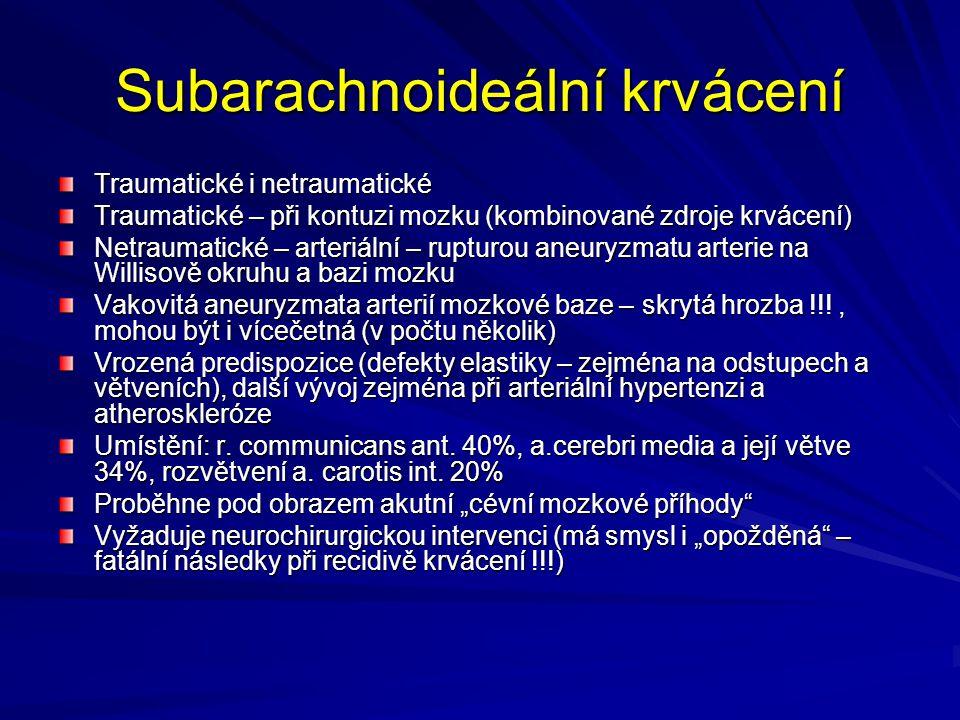 Subarachnoideální krvácení Traumatické i netraumatické Traumatické – při kontuzi mozku (kombinované zdroje krvácení) Netraumatické – arteriální – rupturou aneuryzmatu arterie na Willisově okruhu a bazi mozku Vakovitá aneuryzmata arterií mozkové baze – skrytá hrozba !!!, mohou být i vícečetná (v počtu několik) Vrozená predispozice (defekty elastiky – zejména na odstupech a větveních), další vývoj zejména při arteriální hypertenzi a atheroskleróze Umístění: r.