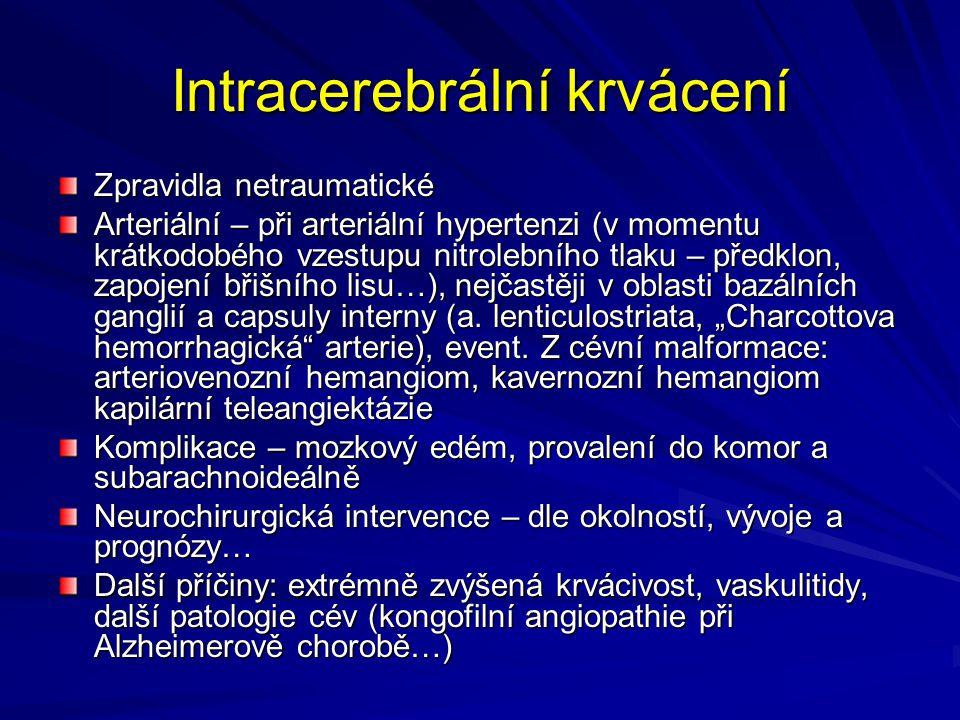 Intracerebrální krvácení Zpravidla netraumatické Arteriální – při arteriální hypertenzi (v momentu krátkodobého vzestupu nitrolebního tlaku – předklon, zapojení břišního lisu…), nejčastěji v oblasti bazálních ganglií a capsuly interny (a.