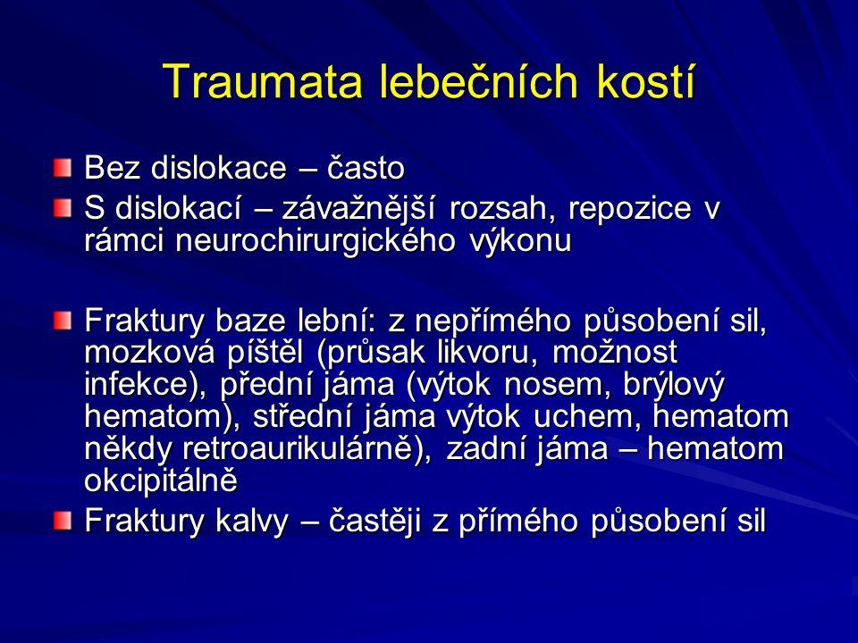 Traumata lebečních kostí Bez dislokace – často S dislokací – závažnější rozsah, repozice v rámci neurochirurgického výkonu Fraktury baze lební: z nepřímého působení sil, mozková píštěl (průsak likvoru, možnost infekce), přední jáma (výtok nosem, brýlový hematom), střední jáma výtok uchem, hematom někdy retroaurikulárně), zadní jáma – hematom okcipitálně Fraktury kalvy – častěji z přímého působení sil
