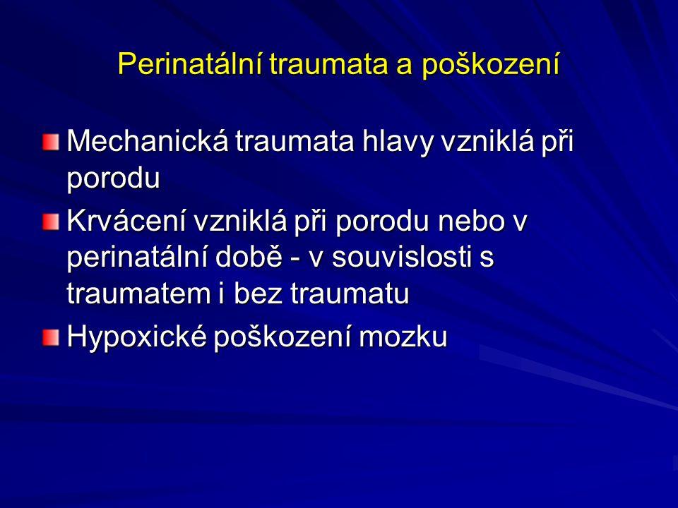 Perinatální traumata a poškození Mechanická traumata hlavy vzniklá při porodu Krvácení vzniklá při porodu nebo v perinatální době - v souvislosti s traumatem i bez traumatu Hypoxické poškození mozku