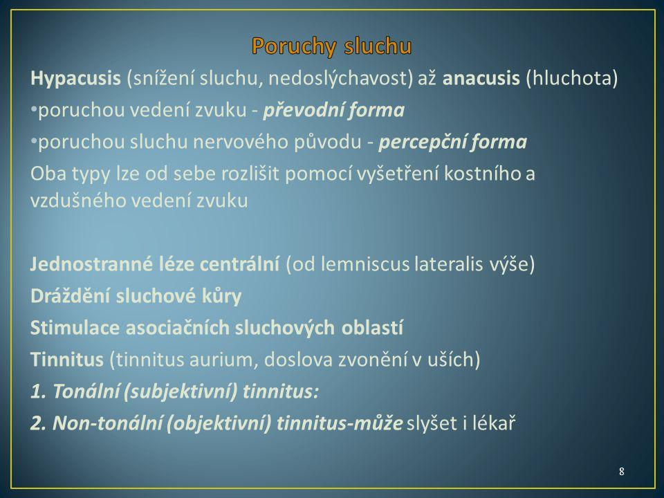 Hypacusis (snížení sluchu, nedoslýchavost) až anacusis (hluchota) poruchou vedení zvuku - převodní forma poruchou sluchu nervového původu - percepční forma Oba typy lze od sebe rozlišit pomocí vyšetření kostního a vzdušného vedení zvuku Jednostranné léze centrální (od lemniscus lateralis výše) Dráždění sluchové kůry Stimulace asociačních sluchových oblastí Tinnitus (tinnitus aurium, doslova zvonění v uších) 1.