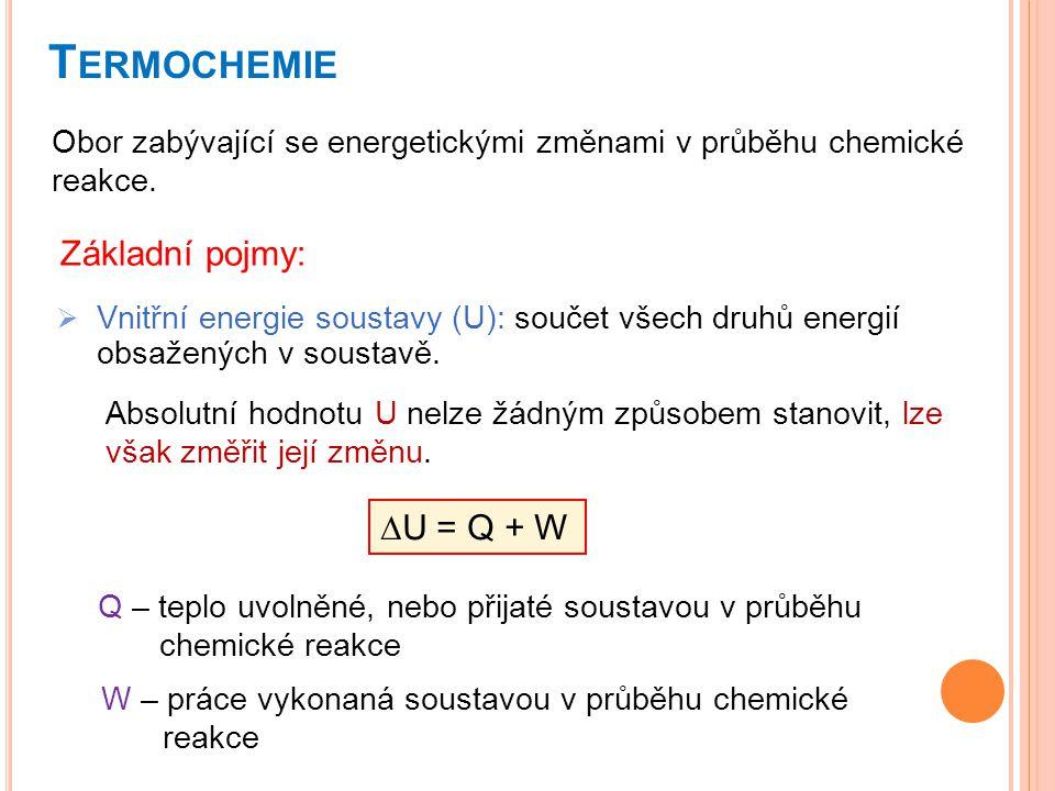 T ERMOCHEMIE  Vnitřní energie soustavy (U): součet všech druhů energií obsažených v soustavě. Obor zabývající se energetickými změnami v průběhu chem