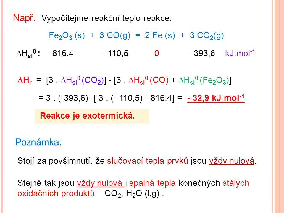 Např. Vypočítejme reakční teplo reakce: Fe 2 O 3 (s) + 3 CO(g) = 2 Fe (s) + 3 CO 2 (g)  H sl 0 : - 816,4 - 110,5 0 - 393,6 kJ.mol -1  H r = [3.  H
