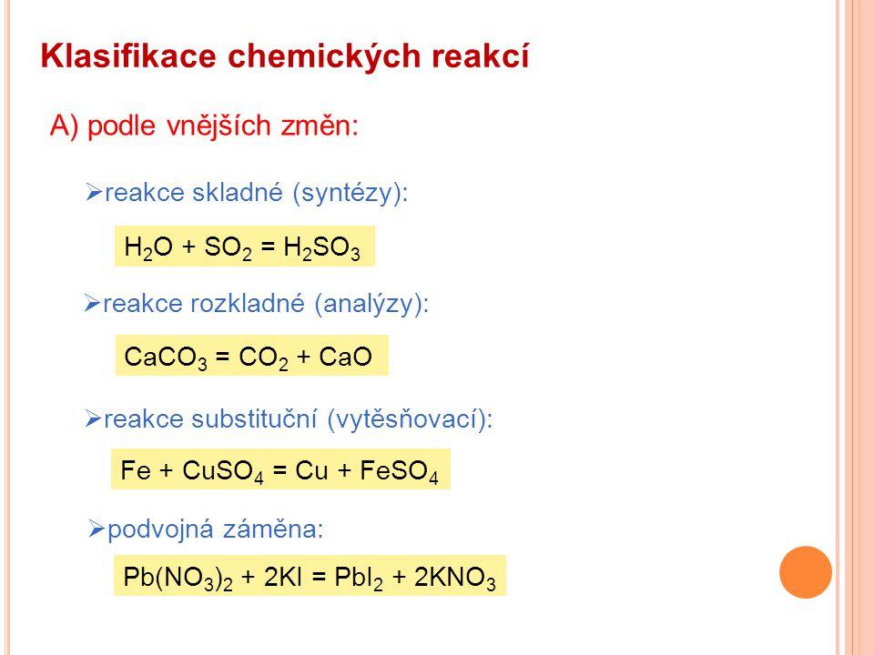 Klasifikace chemických reakcí A) podle vnějších změn:  reakce skladné (syntézy): H 2 O + SO 2 = H 2 SO 3  reakce rozkladné (analýzy):  reakce subst