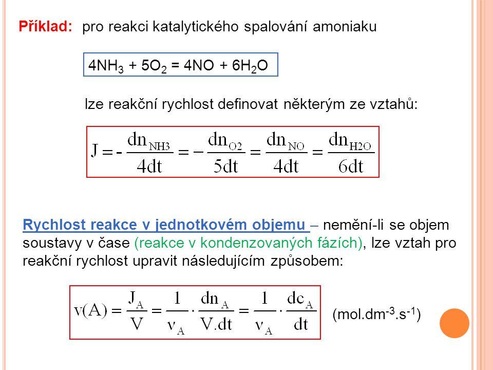 Příklad: pro reakci katalytického spalování amoniaku 4NH 3 + 5O 2 = 4NO + 6H 2 O lze reakční rychlost definovat některým ze vztahů: Rychlost reakce v