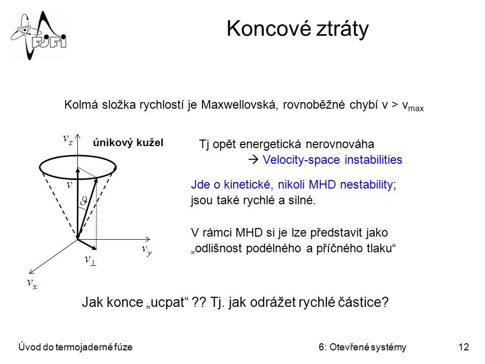 Úvod do termojaderné fúze6: Otevřené systémy12 Koncové ztráty Tj opět energetická nerovnováha  Velocity-space instabilities Jde o kinetické, nikoli M