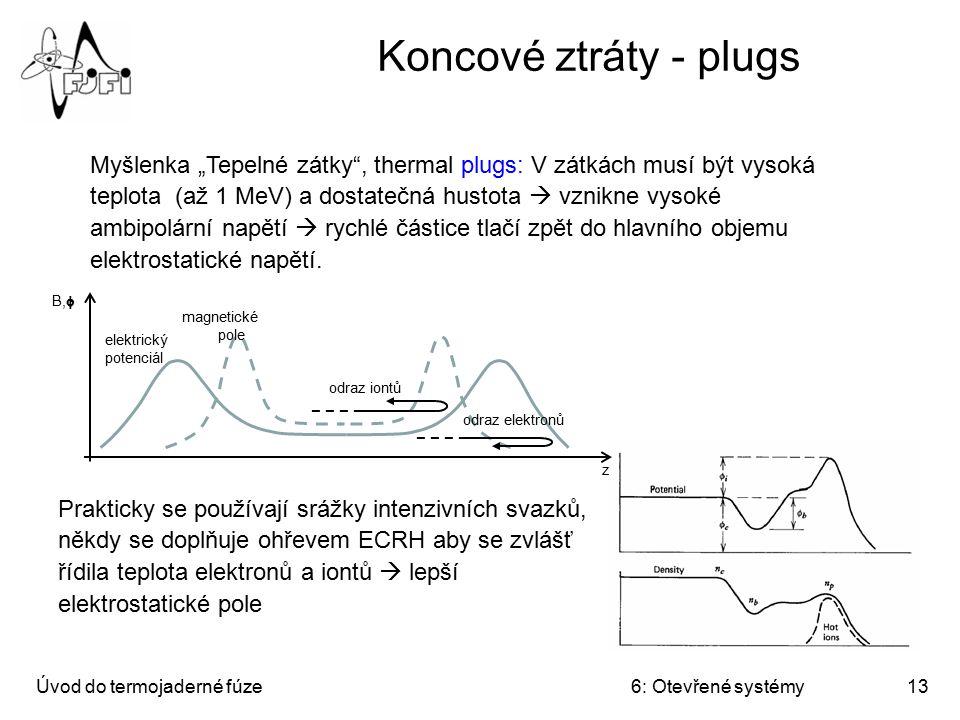 """Úvod do termojaderné fúze6: Otevřené systémy13 Koncové ztráty - plugs Myšlenka """"Tepelné zátky"""", thermal plugs: V zátkách musí být vysoká teplota (až 1"""