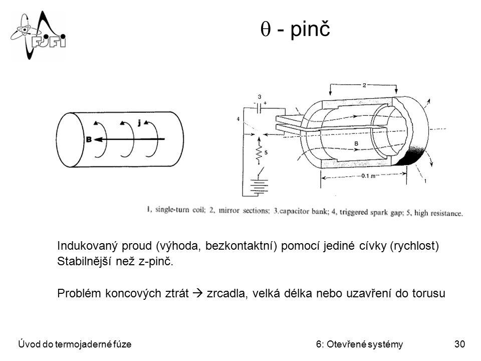 Úvod do termojaderné fúze6: Otevřené systémy30  - pinč Indukovaný proud (výhoda, bezkontaktní) pomocí jediné cívky (rychlost) Stabilnější než z-pinč.