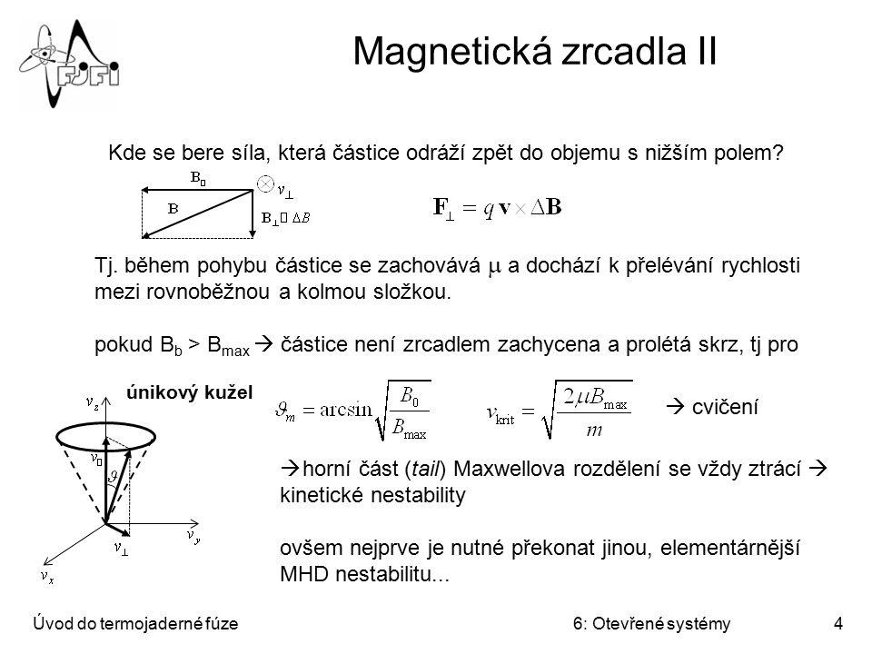 Úvod do termojaderné fúze6: Otevřené systémy5 Žlábková nestabilita Interchange instability, flute instability (obdoba Rayleighovy-Taylorovy nestability)...jestliže se mohou prohodit dvě oblasti se stejným magnetickým tokem tak, že při tom dojde k uvolnění energie, pak se prohodí, tj systém je nestabilní.