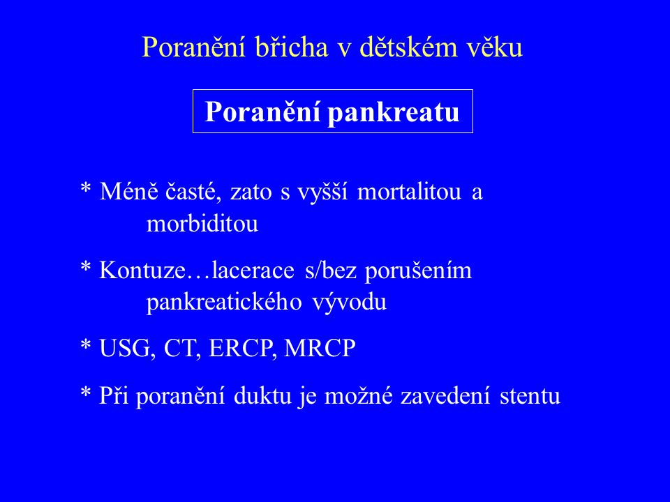 Poranění pankreatu * Méně časté, zato s vyšší mortalitou a morbiditou * Kontuze…lacerace s/bez porušením pankreatického vývodu * USG, CT, ERCP, MRCP *