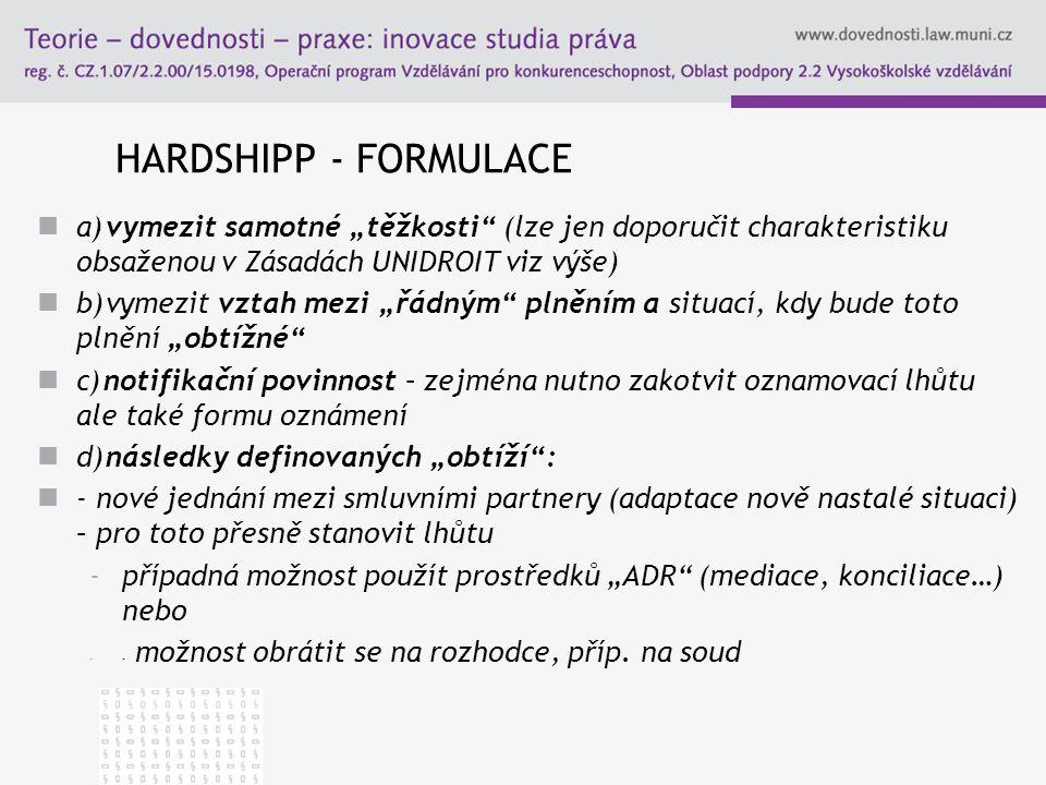 """HARDSHIPP - FORMULACE a) vymezit samotné """"těžkosti"""" (lze jen doporučit charakteristiku obsaženou v Zásadách UNIDROIT viz výše) b) vymezit vztah mezi """""""