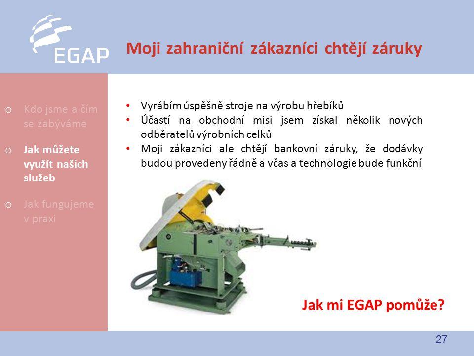 27 Moji zahraniční zákazníci chtějí záruky Jak mi EGAP pomůže? Vyrábím úspěšně stroje na výrobu hřebíků Účastí na obchodní misi jsem získal několik no