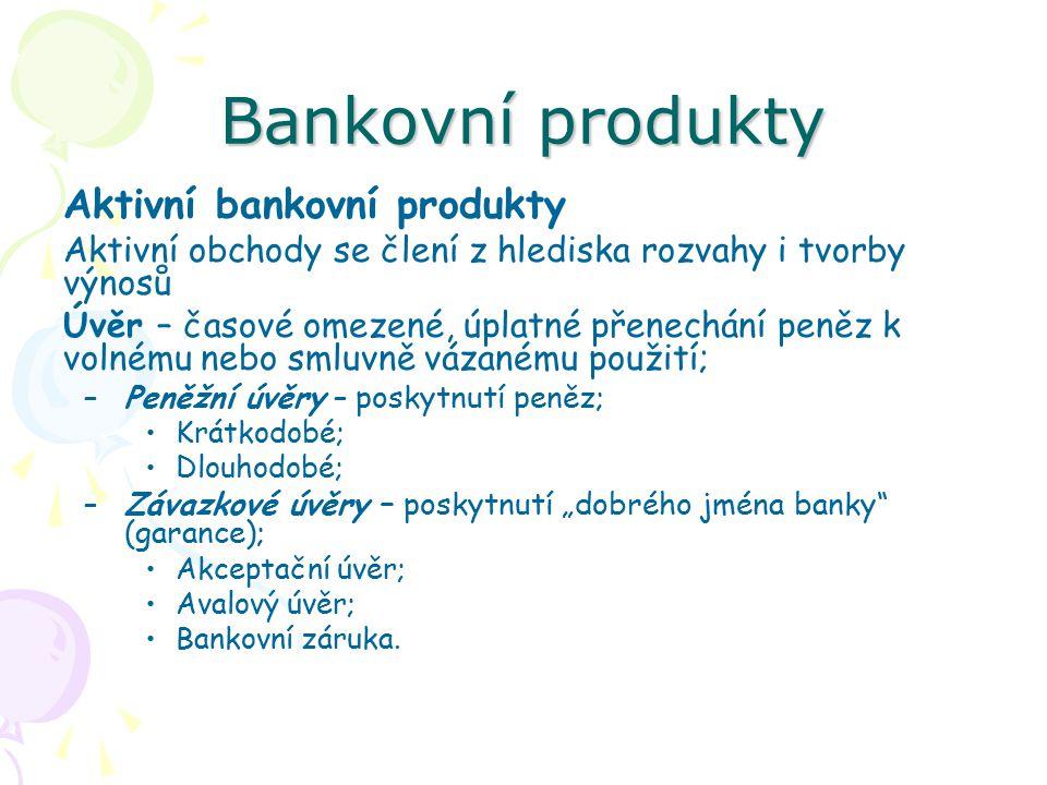 Bankovní produkty Aktivní bankovní produkty Aktivní obchody se člení z hlediska rozvahy i tvorby výnosů Úvěr – časové omezené, úplatné přenechání peně