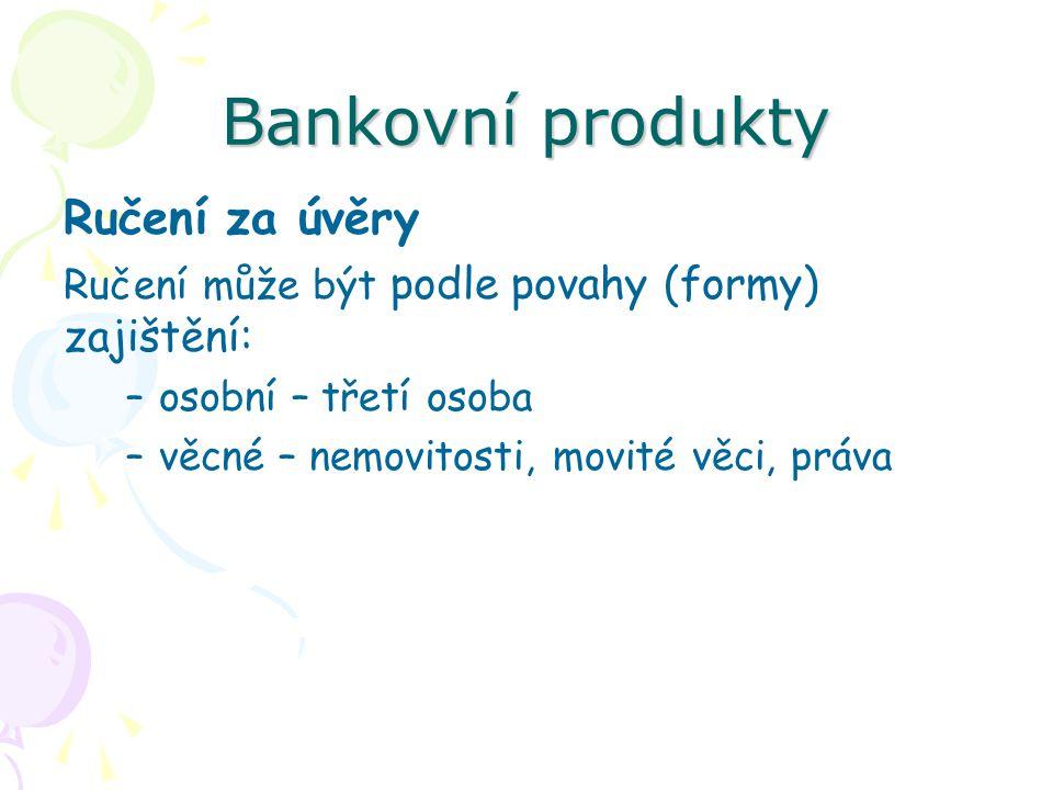 Bankovní produkty Ručení za úvěry Ručení může být podle povahy (formy) zajištění: –osobní – třetí osoba –věcné – nemovitosti, movité věci, práva