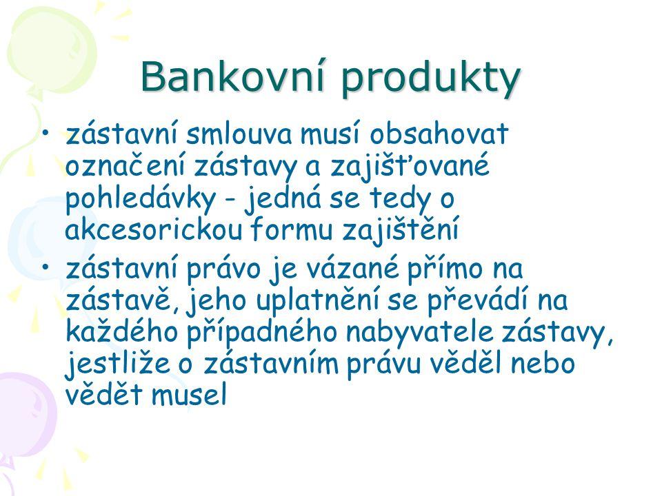 Bankovní produkty zástavní smlouva musí obsahovat označení zástavy a zajišťované pohledávky - jedná se tedy o akcesorickou formu zajištění zástavní pr