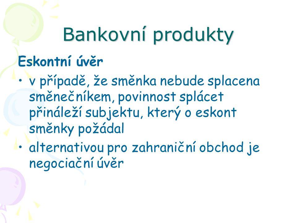 Bankovní produkty Eskontní úvěr v případě, že směnka nebude splacena směnečníkem, povinnost splácet přináleží subjektu, který o eskont směnky požádal
