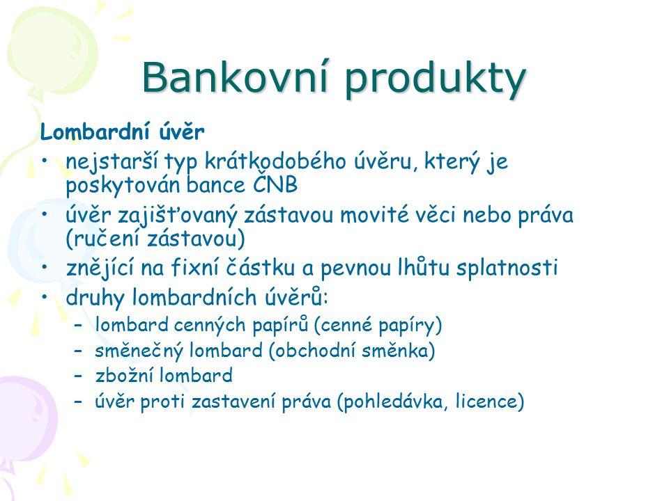 Bankovní produkty Lombardní úvěr nejstarší typ krátkodobého úvěru, který je poskytován bance ČNB úvěr zajišťovaný zástavou movité věci nebo práva (ruč