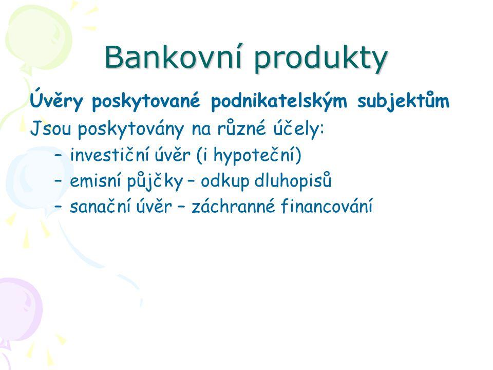 Bankovní produkty Úvěry poskytované podnikatelským subjektům Jsou poskytovány na různé účely: –investiční úvěr (i hypoteční) –emisní půjčky – odkup dl
