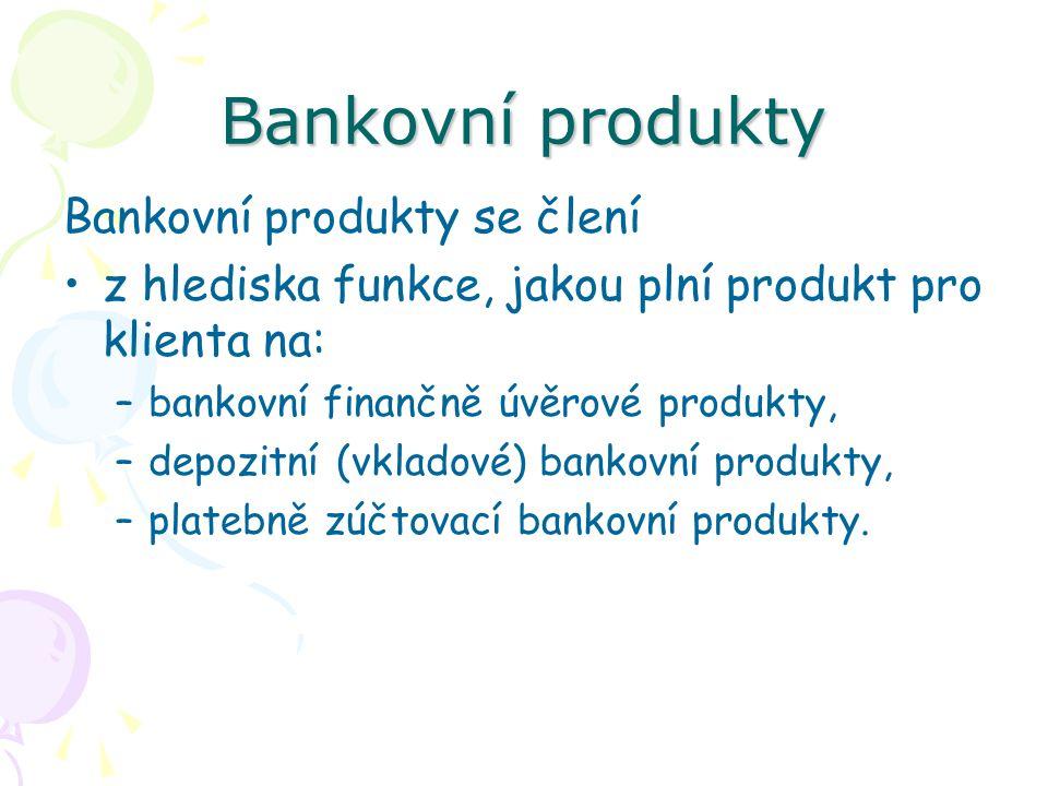 Bankovní produkty Bankovní produkty se člení z hlediska funkce, jakou plní produkt pro klienta na: –bankovní finančně úvěrové produkty, –depozitní (vk