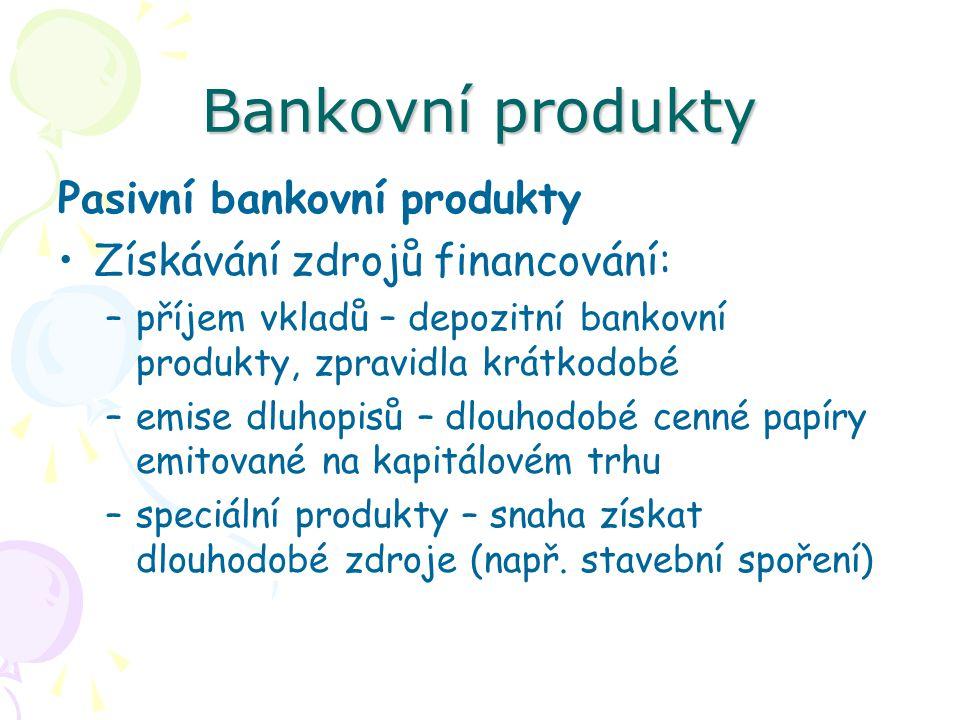 Bankovní produkty Pasivní bankovní produkty Získávání zdrojů financování: –příjem vkladů – depozitní bankovní produkty, zpravidla krátkodobé –emise dl