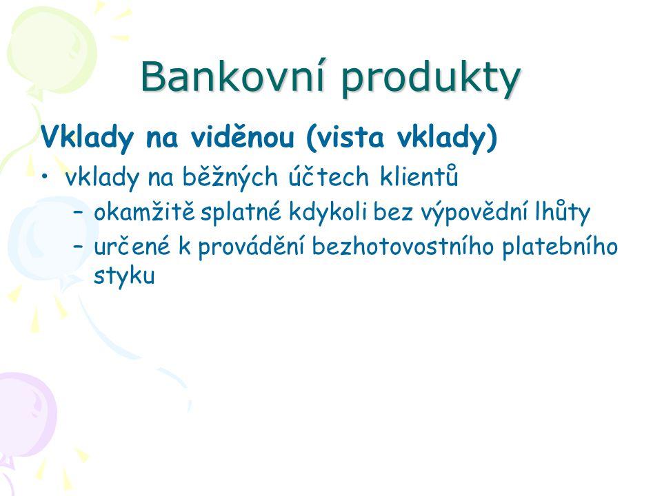 Bankovní produkty Vklady na viděnou (vista vklady) vklady na běžných účtech klientů –okamžitě splatné kdykoli bez výpovědní lhůty –určené k provádění