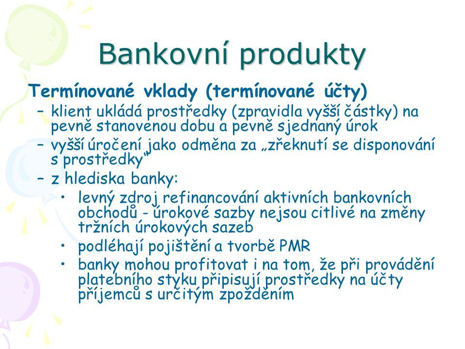 Bankovní produkty Termínované vklady (termínované účty) –klient ukládá prostředky (zpravidla vyšší částky) na pevně stanovenou dobu a pevně sjednaný ú