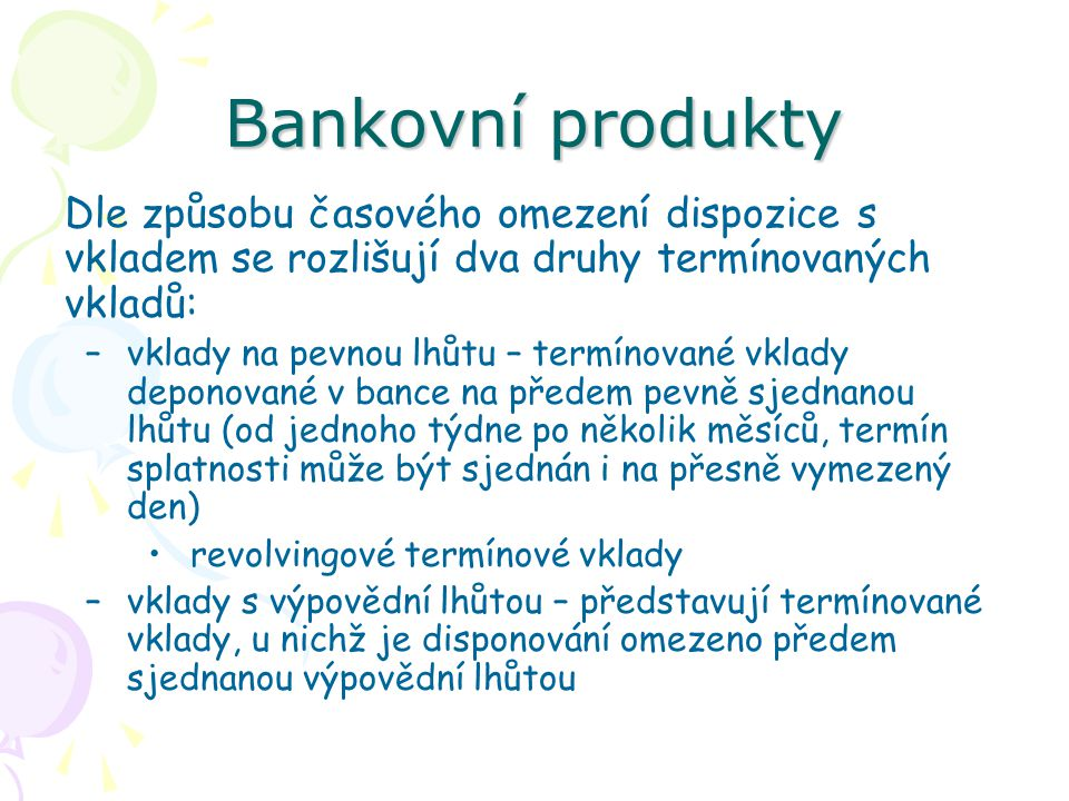 Bankovní produkty Dle způsobu časového omezení dispozice s vkladem se rozlišují dva druhy termínovaných vkladů: –vklady na pevnou lhůtu – termínované