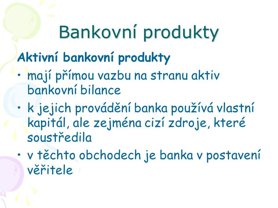 Bankovní produkty Aktivní bankovní produkty mají přímou vazbu na stranu aktiv bankovní bilance k jejich provádění banka používá vlastní kapitál, ale z