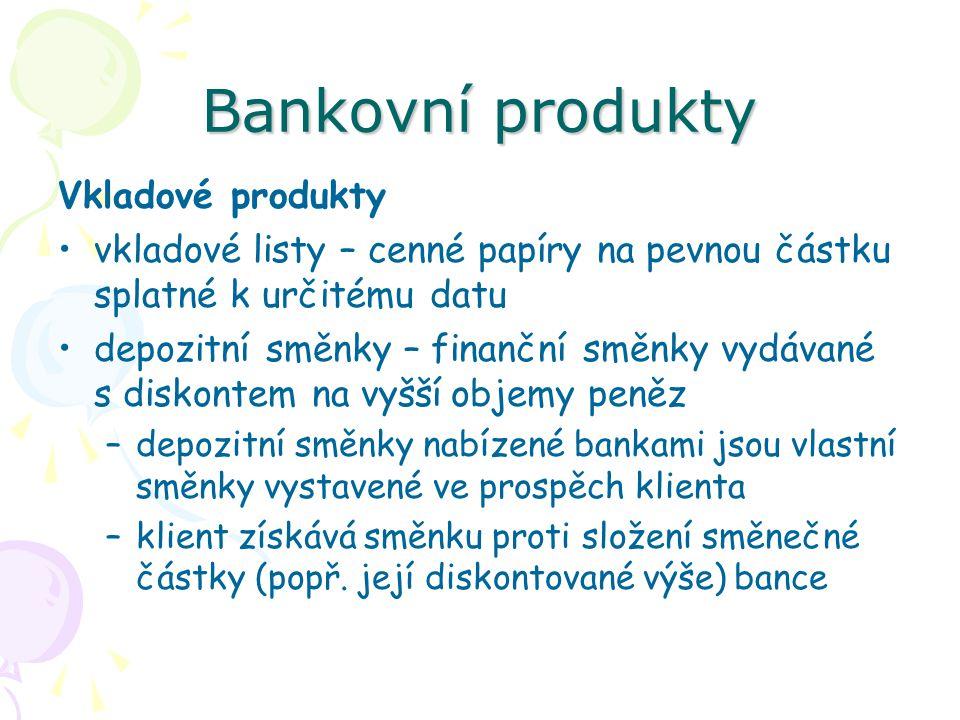 Bankovní produkty Vkladové produkty vkladové listy – cenné papíry na pevnou částku splatné k určitému datu depozitní směnky – finanční směnky vydávané
