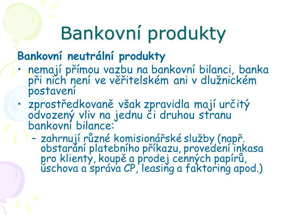 Bankovní produkty Bankovní neutrální produkty nemají přímou vazbu na bankovní bilanci, banka při nich není ve věřitelském ani v dlužnickém postavení z