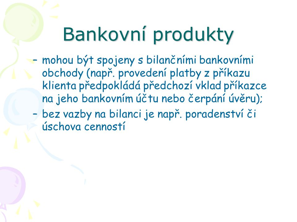 """Bankovní produkty Aktivní bankovní produkty Aktivní obchody se člení z hlediska rozvahy i tvorby výnosů Úvěr – časové omezené, úplatné přenechání peněz k volnému nebo smluvně vázanému použití; –Peněžní úvěry – poskytnutí peněz; Krátkodobé; Dlouhodobé; –Závazkové úvěry – poskytnutí """"dobrého jména banky (garance); Akceptační úvěr; Avalový úvěr; Bankovní záruka."""