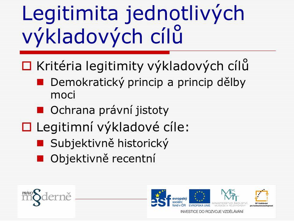 Legitimita jednotlivých výkladových cílů  Kritéria legitimity výkladových cílů Demokratický princip a princip dělby moci Ochrana právní jistoty  Legitimní výkladové cíle: Subjektivně historický Objektivně recentní