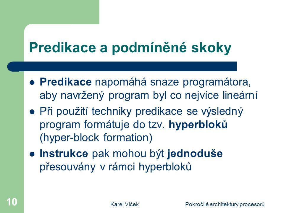 Karel VlčekPokročilé architektury procesorů 10 Predikace a podmíněné skoky Predikace napomáhá snaze programátora, aby navržený program byl co nejvíce lineární Při použití techniky predikace se výsledný program formátuje do tzv.