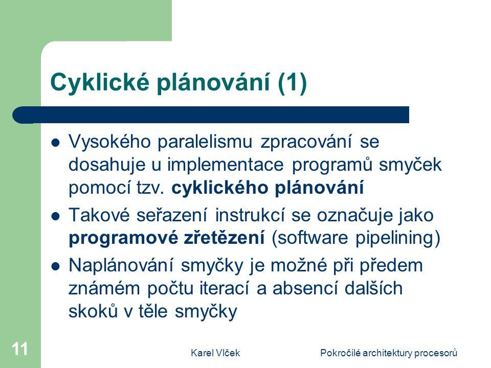 Karel VlčekPokročilé architektury procesorů 11 Cyklické plánování (1) Vysokého paralelismu zpracování se dosahuje u implementace programů smyček pomocí tzv.