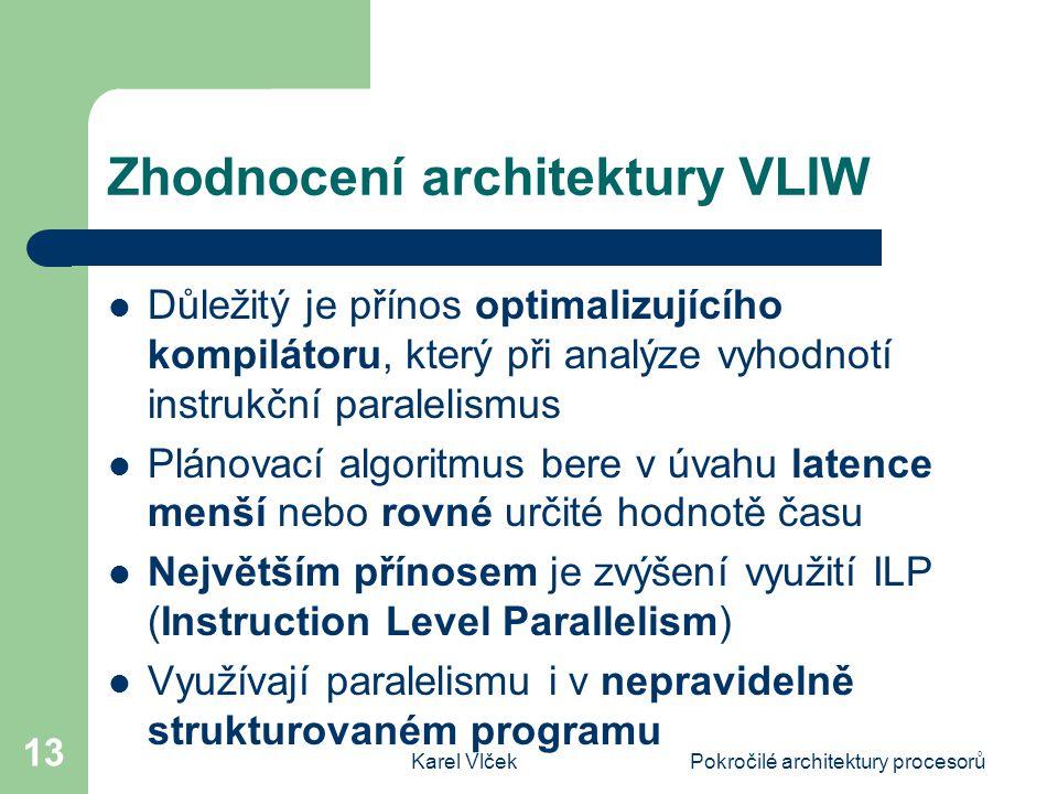 Karel VlčekPokročilé architektury procesorů 13 Zhodnocení architektury VLIW Důležitý je přínos optimalizujícího kompilátoru, který při analýze vyhodnotí instrukční paralelismus Plánovací algoritmus bere v úvahu latence menší nebo rovné určité hodnotě času Největším přínosem je zvýšení využití ILP (Instruction Level Parallelism) Využívají paralelismu i v nepravidelně strukturovaném programu