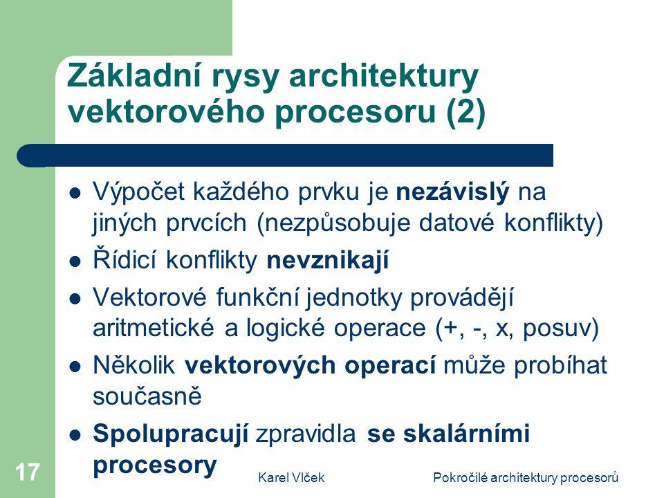 Karel VlčekPokročilé architektury procesorů 17 Základní rysy architektury vektorového procesoru (2) Výpočet každého prvku je nezávislý na jiných prvcích (nezpůsobuje datové konflikty) Řídicí konflikty nevznikají Vektorové funkční jednotky provádějí aritmetické a logické operace (+, -, x, posuv) Několik vektorových operací může probíhat současně Spolupracují zpravidla se skalárními procesory