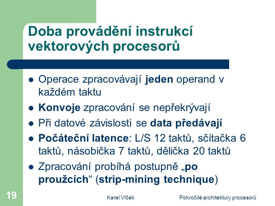 """Karel VlčekPokročilé architektury procesorů 19 Doba provádění instrukcí vektorových procesorů Operace zpracovávají jeden operand v každém taktu Konvoje zpracování se nepřekrývají Při datové závislosti se data předávají Počáteční latence: L/S 12 taktů, sčítačka 6 taktů, násobička 7 taktů, dělička 20 taktů Zpracování probíhá postupně """"po proužcích (strip-mining technique)"""