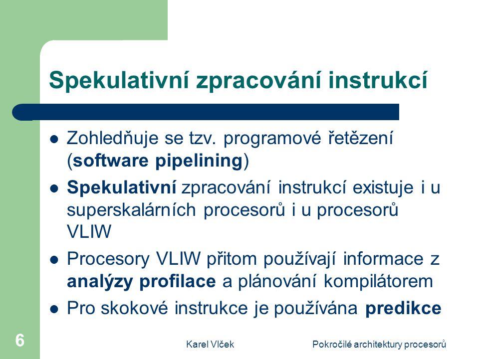Karel VlčekPokročilé architektury procesorů 7 Plánování instrukcí kompilátorem Není možné připravovat program ručně Program je připravován kompilací do mezijazyka, po jeho optimalizaci je generován kód pro cílovou architekturu VLIW Metodou vytváření tzv.