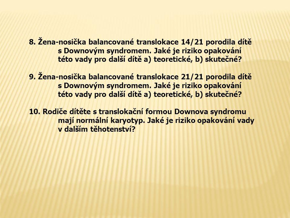 8. Žena-nosička balancované translokace 14/21 porodila dítě s Downovým syndromem. Jaké je riziko opakování této vady pro další dítě a) teoretické, b)