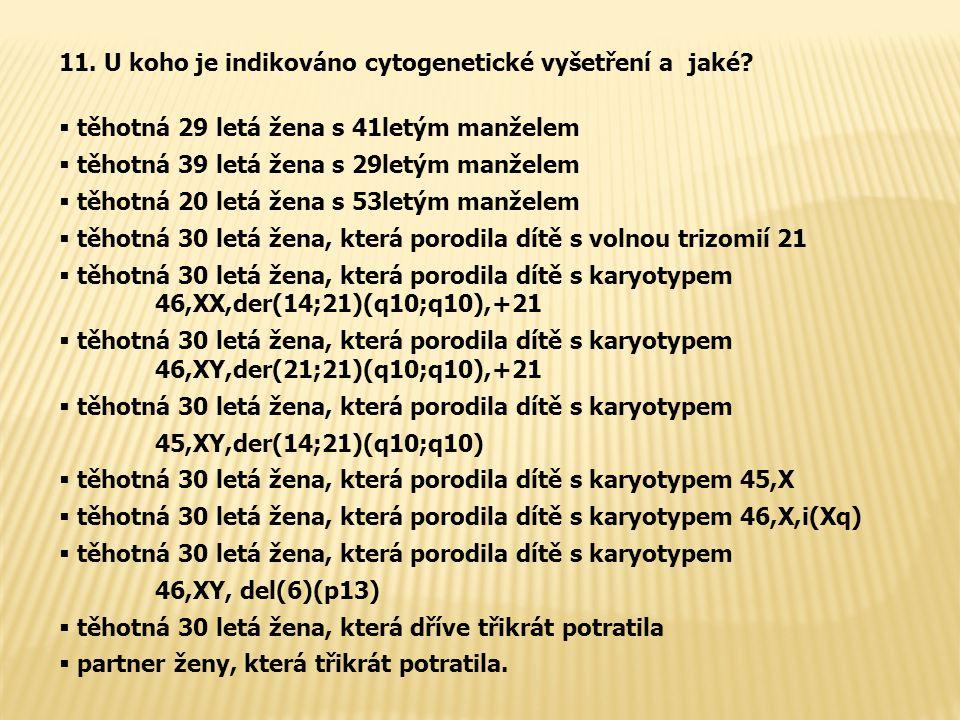 11.U koho je indikováno cytogenetické vyšetření a jaké.