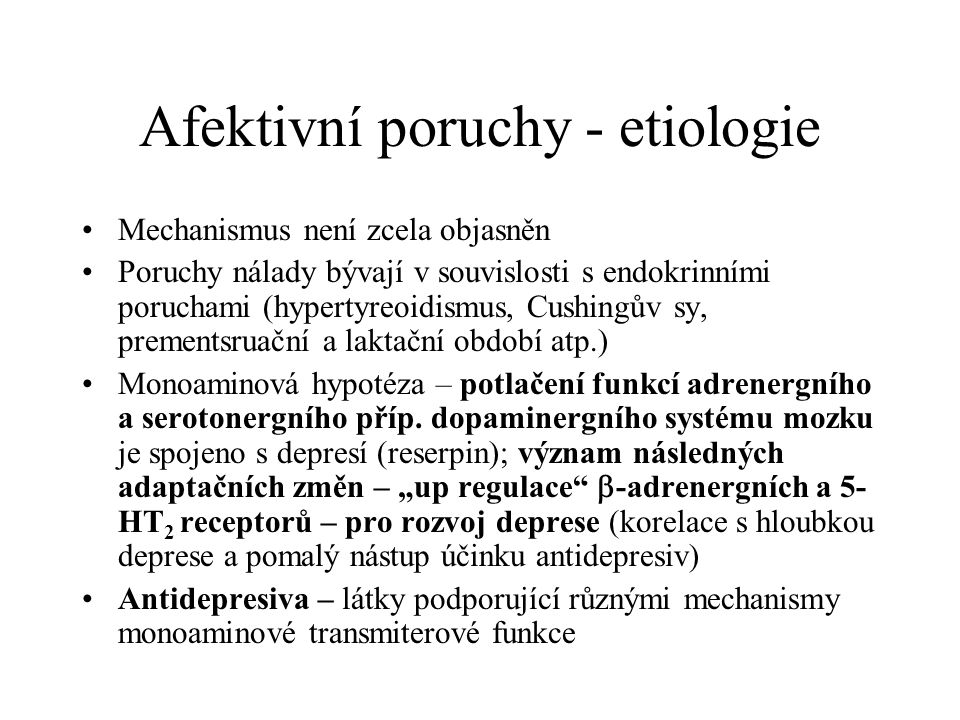 Afektivní poruchy - etiologie Mechanismus není zcela objasněn Poruchy nálady bývají v souvislosti s endokrinními poruchami (hypertyreoidismus, Cushing